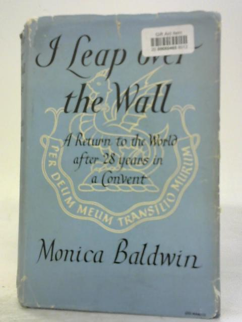 I Leap Over the Wall: a Return to the World After Twenty-Eight Years in a Convent By Monica Baldwin