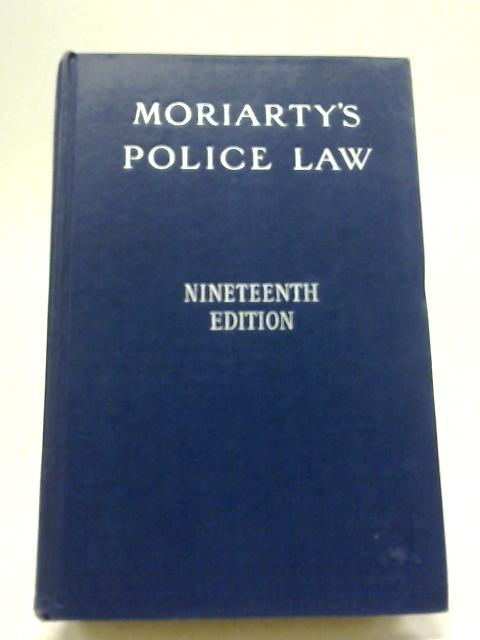 Moriarty's Police Law: An Arrangement Of Law And Regulations For The Use OF Police Officers by W. J. Williams