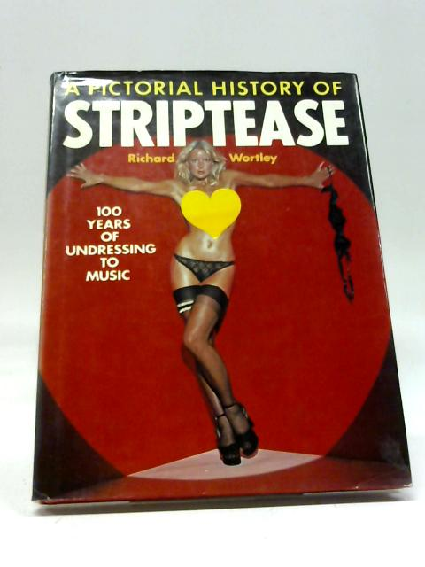 A Pictorial History of Striptease, 100 Years of Undressing to Music by Richard Wortley
