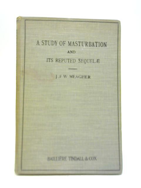 A Study of Masturbation and Its Reputed Sequelae by John F W Meagher