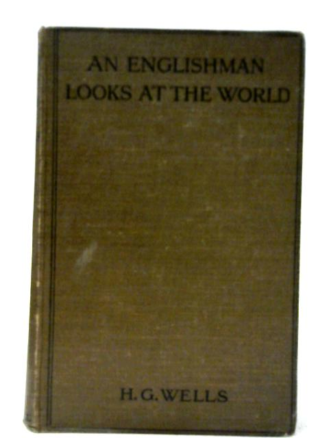 An Englishman Looks at the World: Being a Series of Unrestrained Remarks Upon Contemporary Matters by H. G. Wells