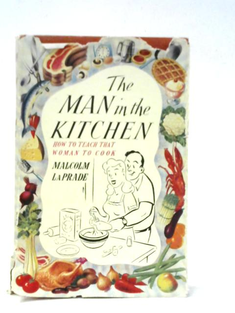 That Man in the Kitchen: How to Teach a Woman to Cook by Malcolm LaPrade
