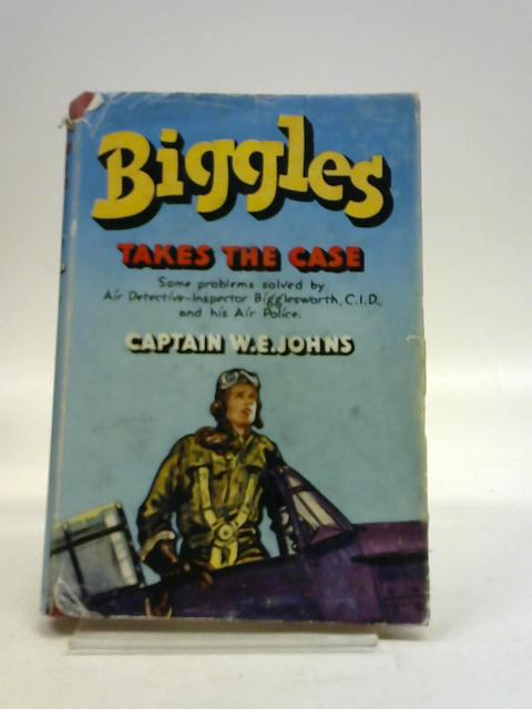 Biggles takes the case: Some problems solved by Air Detective Inspector Bigglesworth, C.I.D., and his air police by W. E Johns,