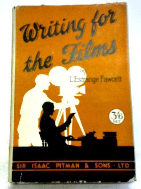 Writing for the Films By L'Estrange Fawcett