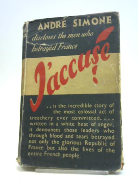 J'ACCUSE!: THE MEN WHO BETRAYED FRANCE. by Andre Simone,