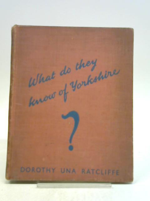 What Do They Know of Yorkshire? by Dorothy Una Ratcliffe,