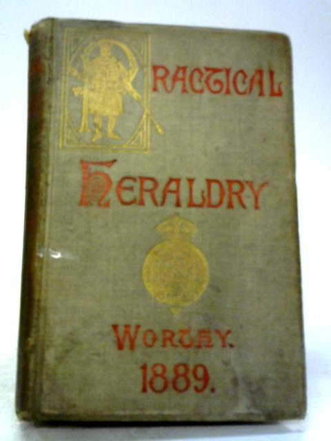 Practical Heraldry: Or Epitome of English Armory by Charles Worthy