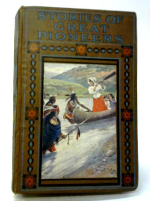 Stories of Great Pioneers: True & Stirring Narratives of Bravery, & of Perils Gallantly Met & Overcome By Edgar Sanderson