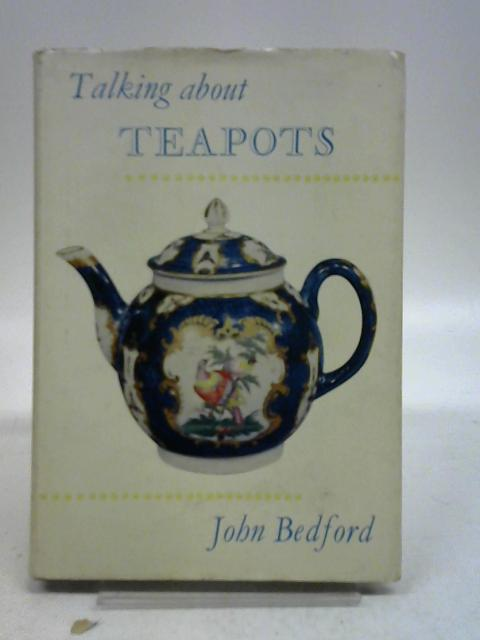 Talking about teapots; and thus about porcelain, pottery, silver, Sheffield plate, etc by John Bedford,