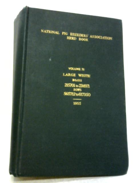 Herd Book Of The National Pig Breeder's Association 1955 Volume 71 Containing Entries Of Large White Pigs Born Before 1St. September, 1954, By Anon
