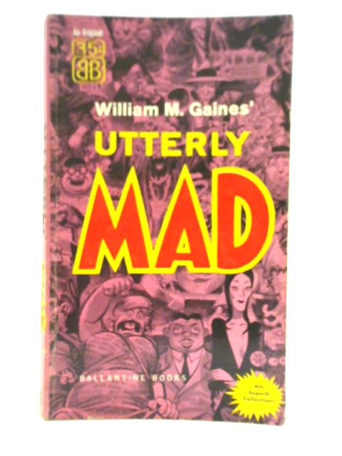 Utterly Mad By Wlliam M Gaines