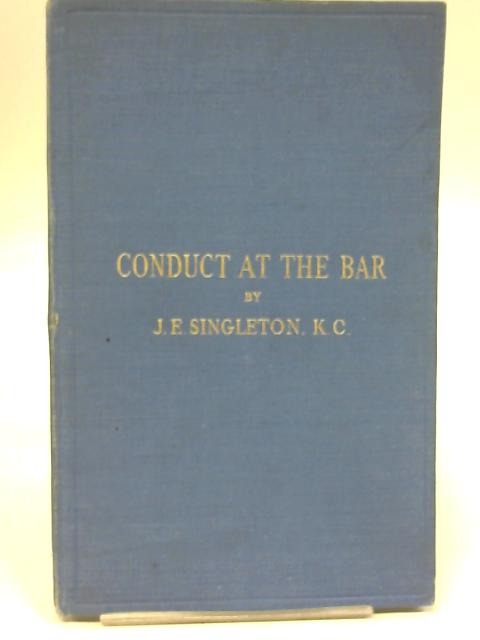 Conduct at the Bar and Some Problems of Advocacy : being two lectures. by J.E. Singleton