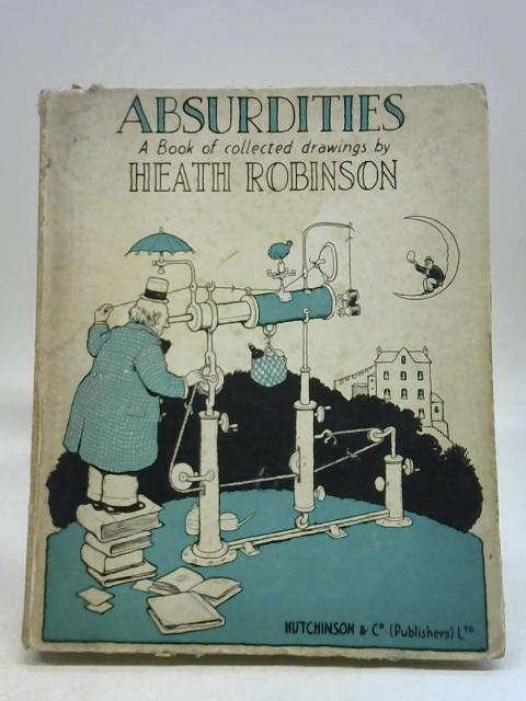 Absurdities: A Book Of Collected Drawings By Heath Robinson