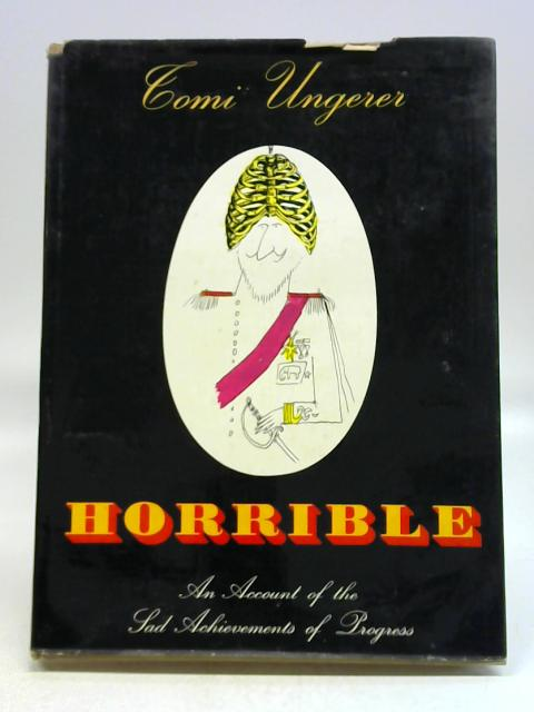 Horrible: An account of the sad achievements of progress By Tomi Ungerer