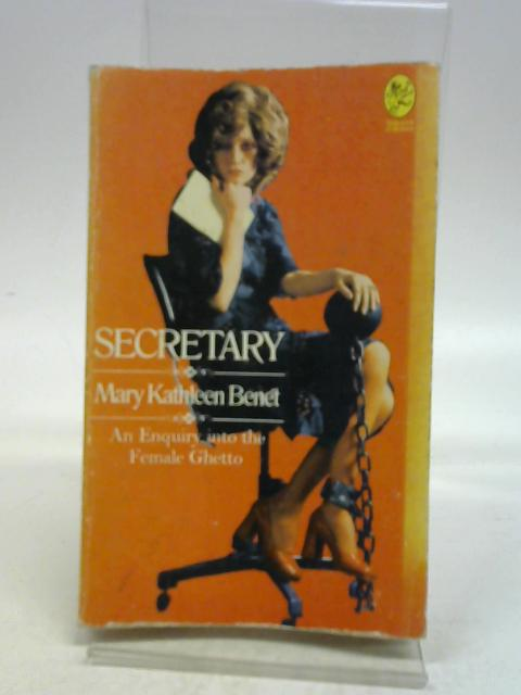 Secretary: An Enquiry into the Female Ghetto By Mary Kathleen Benet
