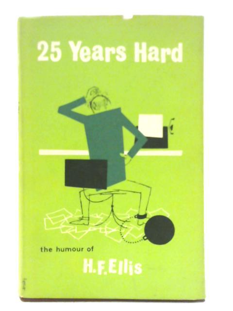 Twenty Five Years Hard: The Humour of H.F. Ellis By H. F. Ellis