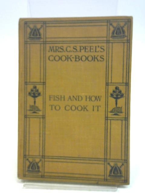 Mrs C. S. Peel's Cook Books: Fish And How To Cook It by C. S. Peel,