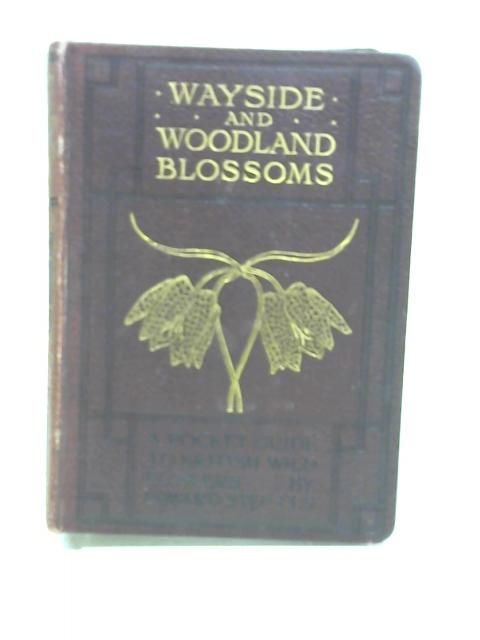 Wayside and Woodland Blossoms: a Pocket Guide to British Wild-Flowers for the Country Rambler : (Second Series) by Edward Step