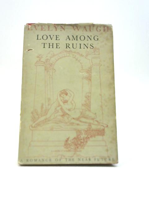 Love Among the Ruins: A Romance of the Near Future by Evelyn Waugh