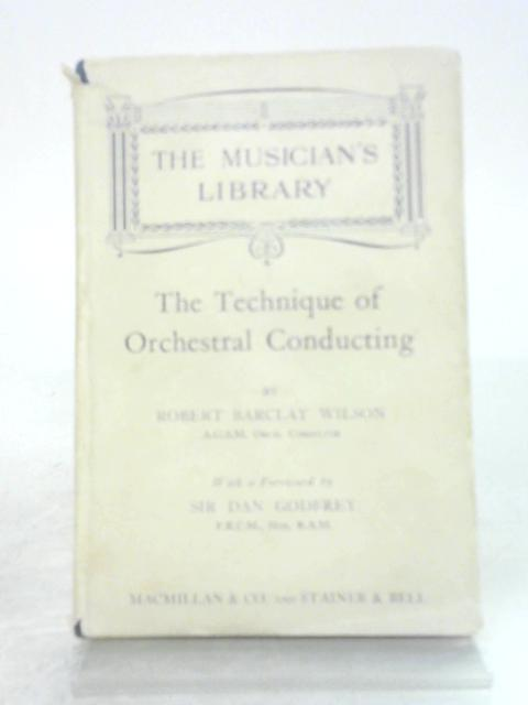 The Technique Of Orchestral Conducting by Robert Barclay Wilson