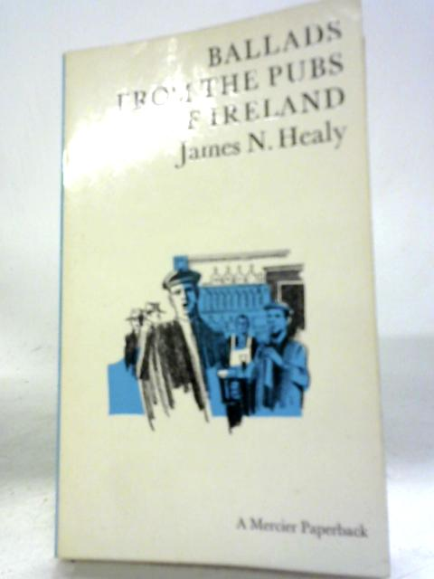 Ballads From The Pubs of Ireland by James N. Healy