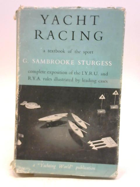 Yacht racing: A textbook of the sport, including a complete exposition of the International Yacht Racing Union rules (Yachting World publications) By Gerald Sambrooke Sturgess