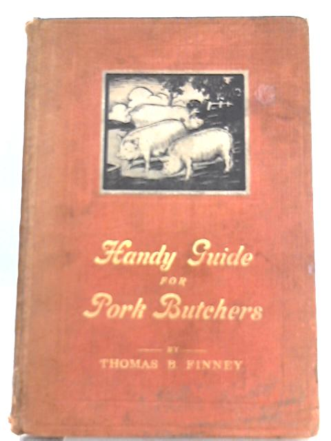 Handy Guide for Pork Butchers, Butchers, Bacon Curers, Sausage & Brawn Manufacturers, Provision Merchants etc. by Thomas B. Finney