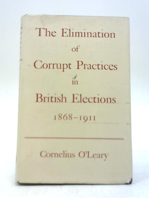 "The Elimination of Corrupt Practices in British Elections 1868-1911 by Cornelius O""Leary"