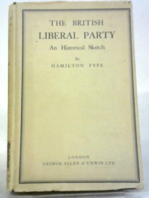 The British Liberal Party; An Historical Sketch by Hamilton Fyfe