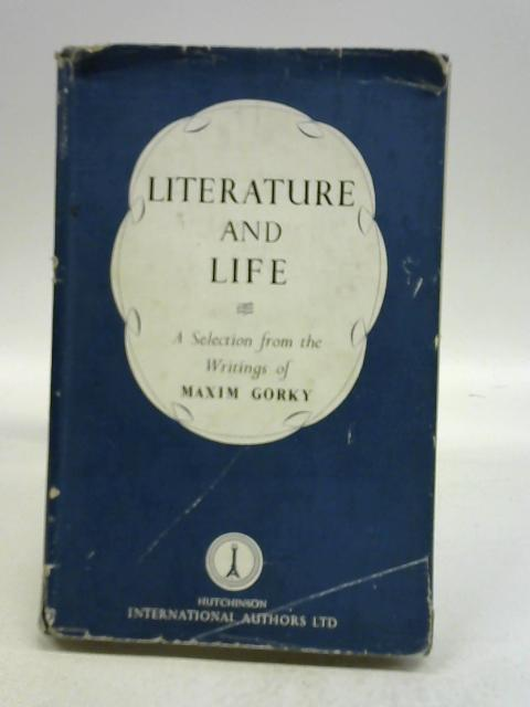 LITERATURE AND LIFE. A SELECTION FROM THE WRITINGS. INTRODUCTION BY V.V. MIKHAILOVSKI. TRANSLATED BY EDITH BONE by Maxim Gorki