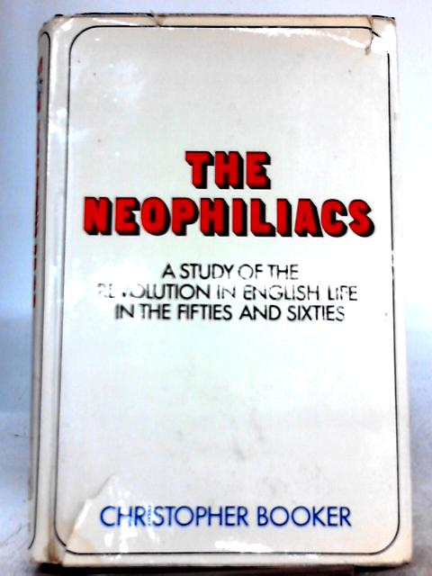 The Neophiliacs. A Study of the Revolution in English Life in The Fifties and Sixties by Christopher Booker