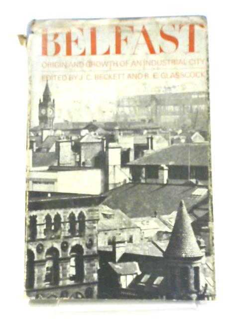 Belfast: The Origin and Growth of an Industrial City by J. C Beckett