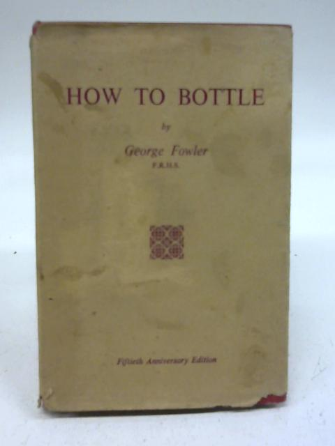 How to Bottle Fruit, Vegetables, Chicken, Game, Tomatoes, etc., etc., How to Make Jams and jellies, Fruit Wines, Pickles, Icing etc. by George Fowler