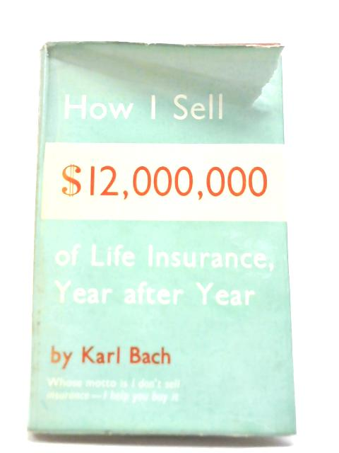 How I Sell 12,000,000 of Life Insurance Year After Year By Karl Bach