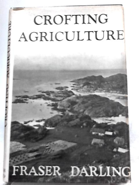Crofting Agriculture: Its Practice in the West Highlands and Islands By F. Fraser Darling