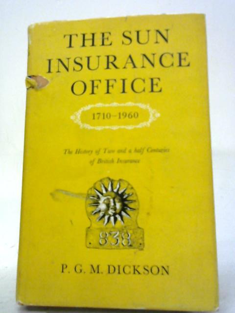 Sun Insurance Office Ltd., 1710-1960 By Professor P G M Dickson