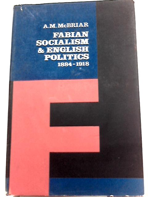 Fabian Socialism and English Politics, 1884-1918 By A. M. McBriar