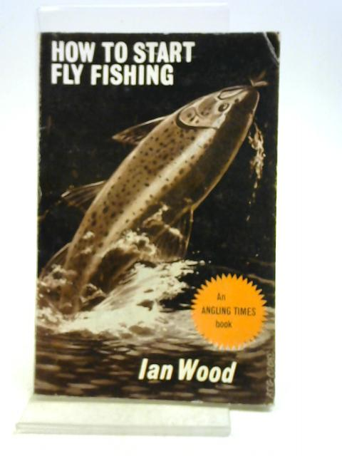 HOW TO START FLY FISHING. By Ian Wood. By Wood (Ian).