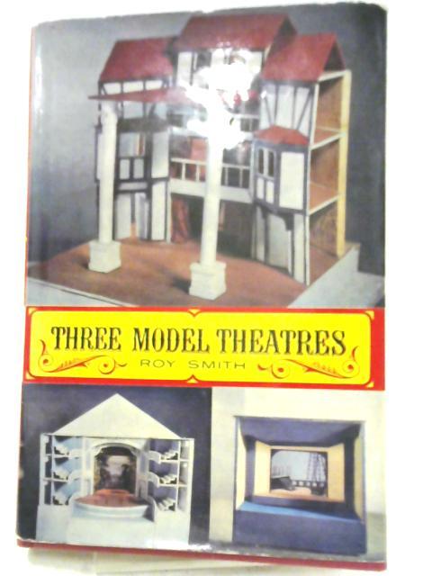 Three Model Theatres: Elizabethan, Eighteenth Century, Modern By Roy Smith