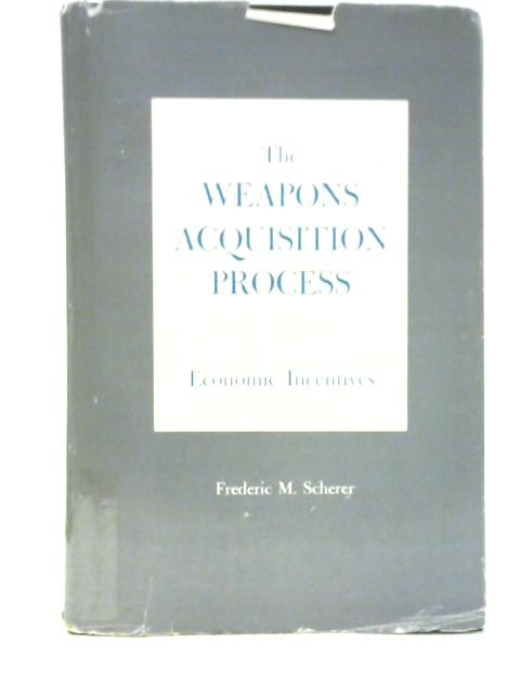 The Weapons Acquisition Process: Economic Incentives By F.M. Scherer
