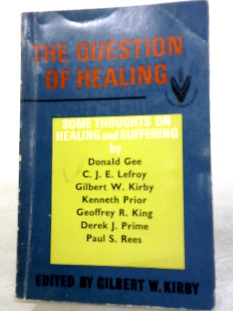 The Question of Healing: Some Thoughts On Healing And Suffering By Gilbert W Kirby