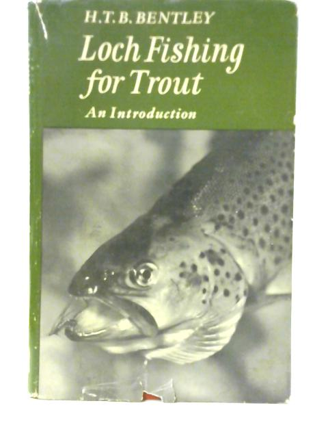Loch Fishing for Trout: An Introduction By H T B Bentley