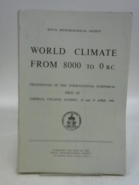 WORLD CLIMATE FROM 8000 TO 0 B.C: Proceedings of the International Symposium held at Imperial College, London, 18 and 19 April 1966,: By Sawyer, J S (Ed)