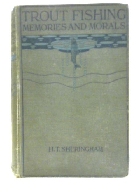 Trout Fishing Memories and Morals By H. T. Sheringham