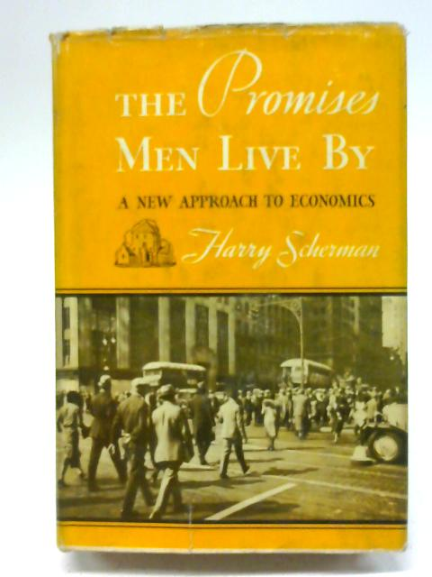 Promises Men Live By : A New Approach to Economics By H Scherman