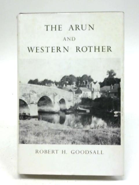 The Arun and Western Rother By Robert H Goodsall