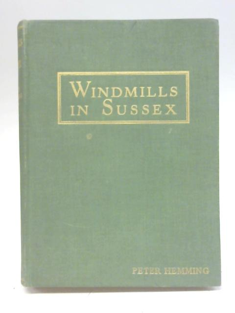 Windmills in Sussex A Description of the Construction and Operation of Windmills Exemplified By Up - to - Date Notes on the Still Existing Windmills in Sussex By The Rev. Peter Hemming