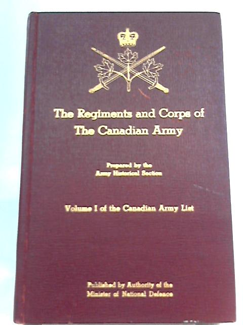 The Regiments and Corps of the Canadian Army By Historical Section
