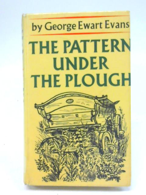 The pattern under the plough: Aspects of the folklife of East Angia By George Ewart Evans