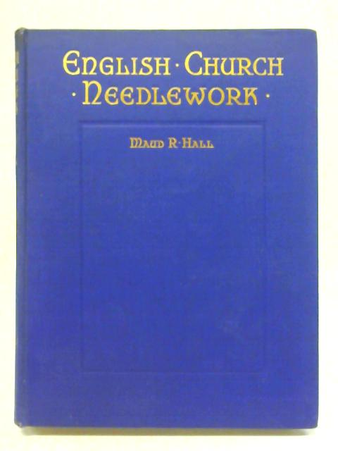 English Church Needlework: A Handbook For Workers And Designers By Maud R. Hall
